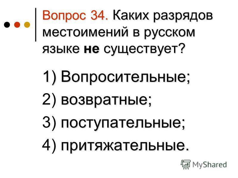 Вопрос 34. Каких разрядов местоимений в русском языке не существует? 1) Вопросительные; 1) Вопросительные; возвратные; 2) возвратные; поступательные; 3) поступательные; притяжательные. 4) притяжательные.