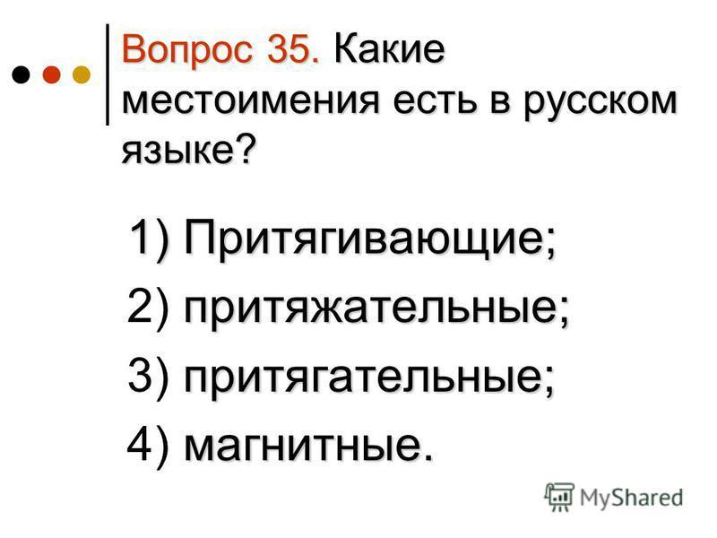 Вопрос 35. Какие местоимения есть в русском языке? 1) Притягивающие; 1) Притягивающие; притяжательные; 2) притяжательные; притягательные; 3) притягательные; магнитные. 4) магнитные.