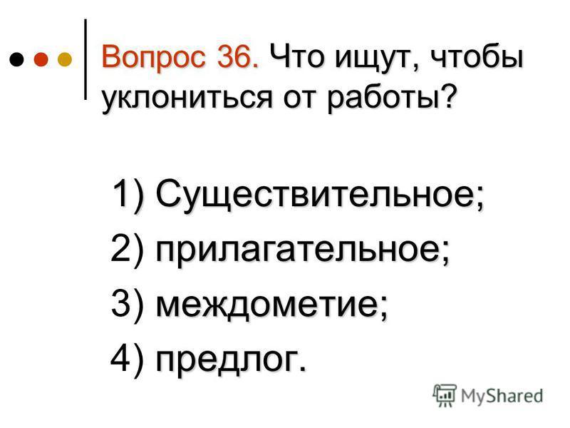 Вопрос 36. Что ищут, чтобы уклониться от работы? 1) Существительное; 1) Существительное; прилагательное; 2) прилагательное; междометие; 3) междометие; предлог. 4) предлог.