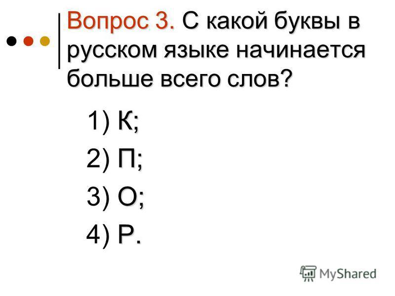 Вопрос 3. С какой буквы в русском языке начинается больше всего слов? К; 1) К; П; 2) П; О; 3) О; Р. 4) Р.