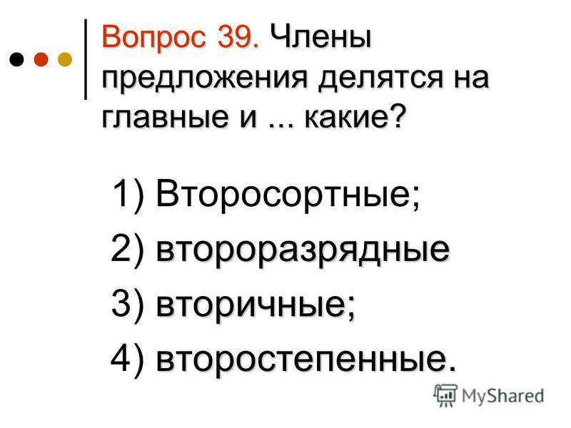 Вопрос 39. Члены предложения делятся на главные и... какие? 1) Второсортные; второразрядные 2) второразрядные вторичные; 3) вторичные; второстепенные. 4) второстепенные.