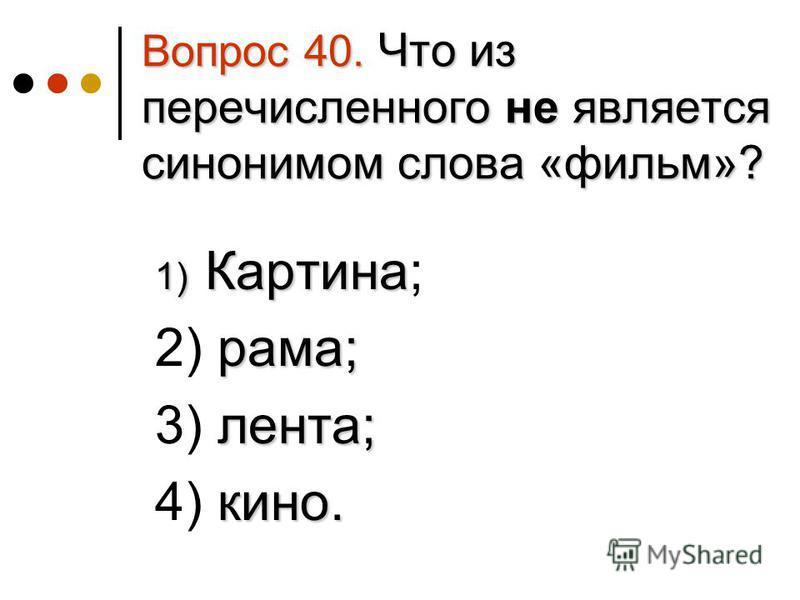 Вопрос 40. Что из перечисленного не является синонимом слова «фильм»? 1) Картина 1) Картина; рама; 2) рама; лента; 3) лента; кино. 4) кино.