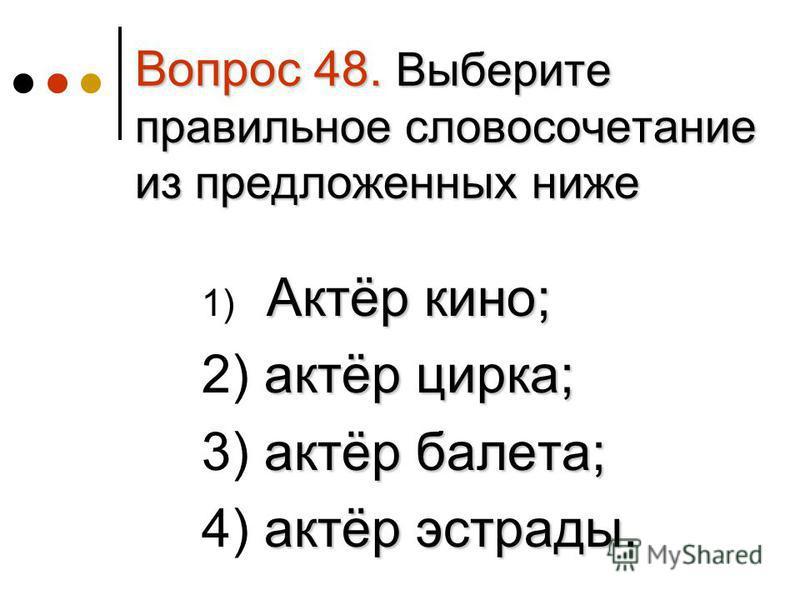 Вопрос 48. Выберите правильное словосочетание из предложенных ниже Актёр кино; 1) Актёр кино; актёр цирка; 2) актёр цирка; актёр балета; 3) актёр балета; актёр эстрады. 4) актёр эстрады.