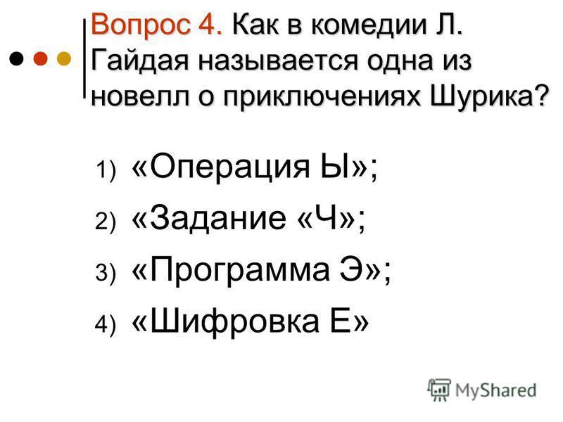 Вопрос 4. Как в комедии Л. Гайдая называется одна из новелл о приключениях Шурика? 1) «Операция Ы»; 2) «Задание «Ч»; 3) «Программа Э»; 4) «Шифровка Е»