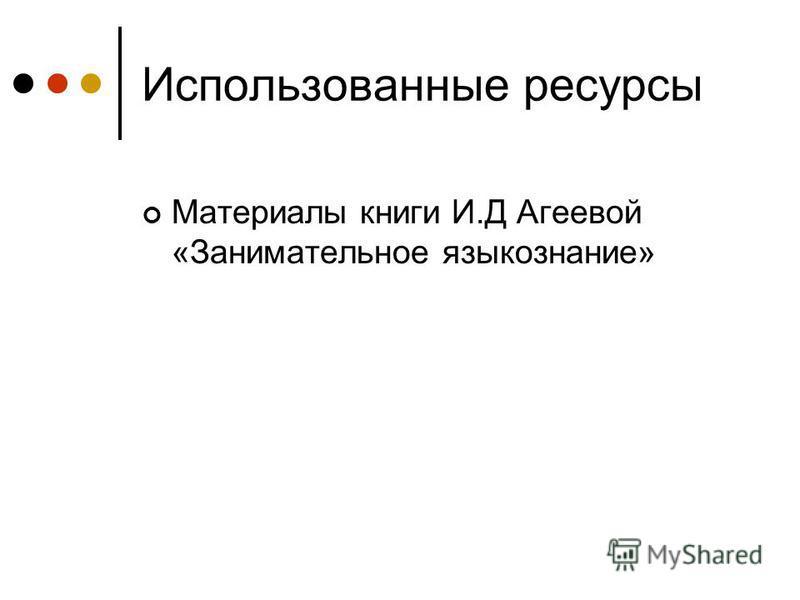 Использованные ресурсы Материалы книги И.Д Агеевой «Занимательное языкознание»