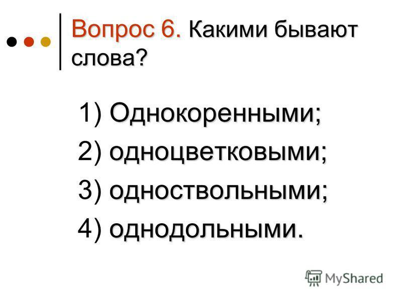Вопрос 6. Какими бывают слова? Однокоренными; 1) Однокоренными; одноцветковыми; 2) одноцветковыми; одноствольными; 3) одноствольными; однодольными. 4) однодольными.