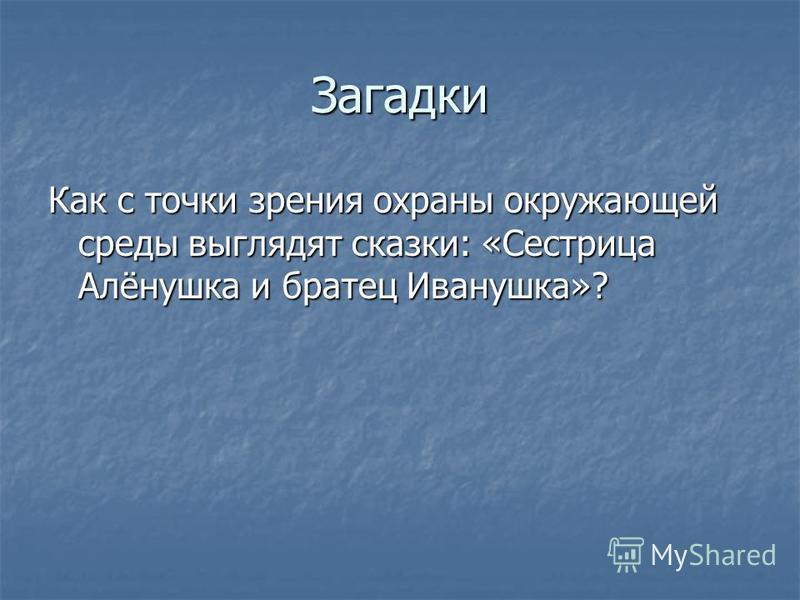 Загадки Как с точки зрения охраны окружающей среды выглядят сказки: «Сестрица Алёнушка и братец Иванушка»?