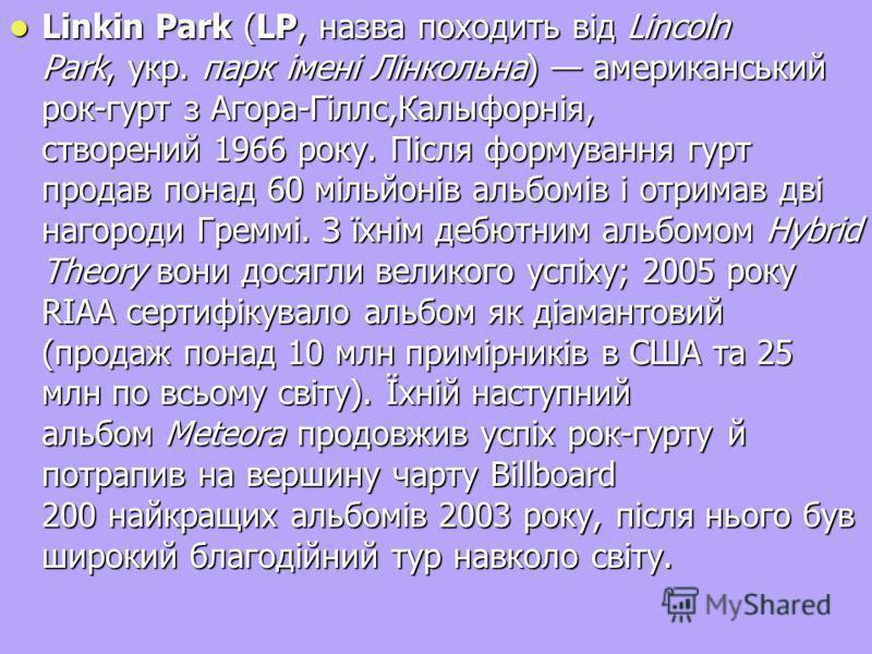 Linkin Park (LP, назва походить від Lincoln Park, укр. парк імені Лінкольна) американський рок-гурт з Агора-Гіллс,Калыфорнія, створений 1966 року. Після формування гурт продав понад 60 мільйонів альбомів і отримав дві нагороди Греммі. З їхнім дебютни