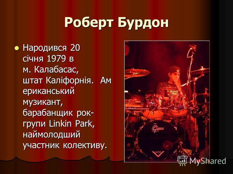 Роберт Бурдон Народився 20 січня 1979 в м. Калабасас, штат Каліфорнія. Ам ериканський музикант, барабанщик рок- групи Linkin Park, наймолодший участник колективу. Народився 20 січня 1979 в м. Калабасас, штат Каліфорнія. Ам ериканський музикант, бараб