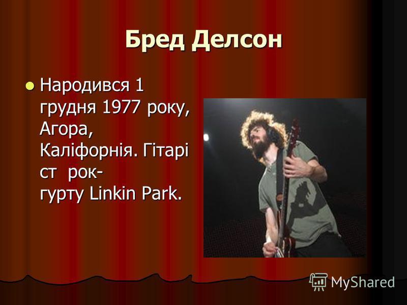 Бред Делсон Народився 1 грудня 1977 року, Агора, Каліфорнія. Гітарі ст рок- гурту Linkin Park. Народився 1 грудня 1977 року, Агора, Каліфорнія. Гітарі ст рок- гурту Linkin Park.