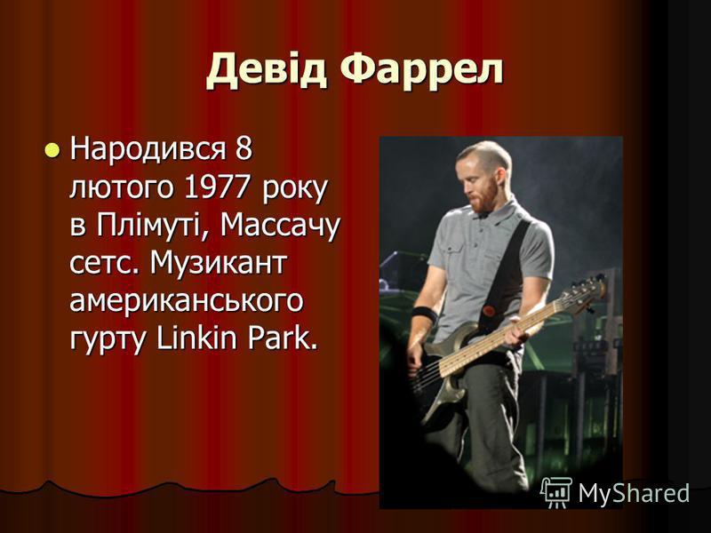 Девід Фаррел Народився 8 лютого 1977 року в Плімуті, Массачу сетс. Музикант американського гурту Linkin Park. Народився 8 лютого 1977 року в Плімуті, Массачу сетс. Музикант американського гурту Linkin Park.