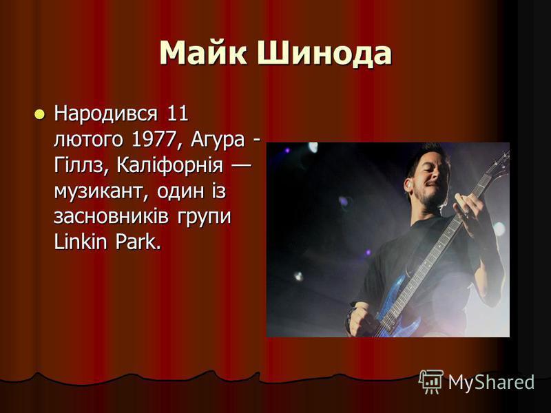 Майк Шинода Народився 11 лютого 1977, Агура - Гіллз, Каліфорнія музикант, один із засновників групи Linkin Park. Народився 11 лютого 1977, Агура - Гіллз, Каліфорнія музикант, один із засновників групи Linkin Park.