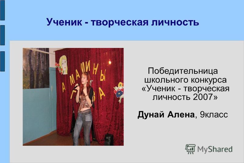 Ученик - творческая личность Победительница школьного конкурса «Ученик - творческая личность 2007» Дунай Алена, 9 класс