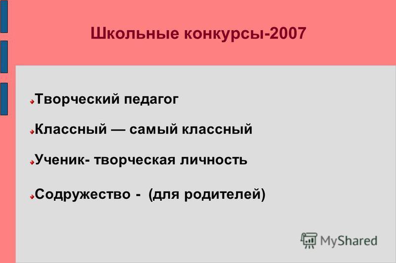 Школьные конкурсы-2007 Творческий педагог Классный самый классный Ученик- творческая личность Содружество - (для родителей)
