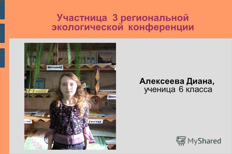 Участница 3 региональной экологической конференции Алексеева Диана, ученица 6 класса