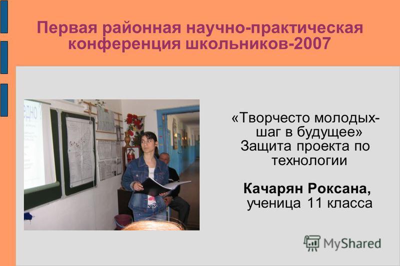 Первая районная научно-практическая конференция школьников-2007 «Творчесто молодых- шаг в будущее» Защита проекта по технологии Качарян Роксана, ученица 11 класса