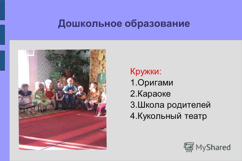 Дошкольное образование Кружки: 1. Оригами 2. Караоке 3. Школа родителей 4. Кукольный театр