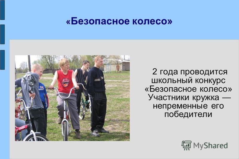 « Безопасное колесо» 2 года проводится школьный конкурс «Безопасное колесо» Участники кружка непременные его победители