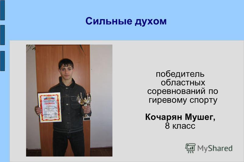 Сильные духом победитель областных соревнований по гиревому спорту Кочарян Мушег, 8 класс