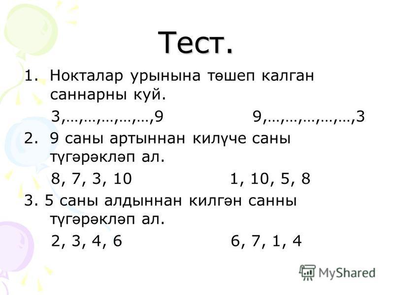 Тест. 1. Нокталар урынына т ө шеп калган саннарны куй. 3,…,…,…,…,…,9 9,…,…,…,…,…,3 2. 9 саны артыннан кил ү че саны т ү г ә р ә кл ә п ал. 8, 7, 3, 10 1, 10, 5, 8 3. 5 саны алдыннан килг ә н санны т ү г ә р ә кл ә п ал. 2, 3, 4, 6 6, 7, 1, 4