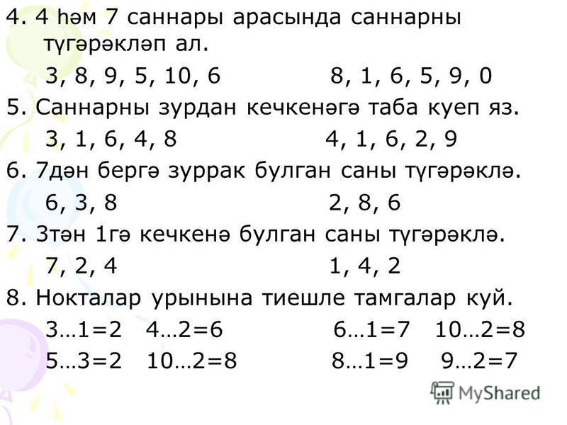 4. 4 һә м 7 саннары арасында саннарны т ү г ә р ә кл ә п ал. 3, 8, 9, 5, 10, 6 8, 1, 6, 5, 9, 0 5. Саннарны зурдан кечкен ә г ә таба куеп яз. 3, 1, 6, 4, 8 4, 1, 6, 2, 9 6. 7д ә н берг ә зуррак булган саны т ү г ә р ә кл ә. 6, 3, 8 2, 8, 6 7. 3т ә н