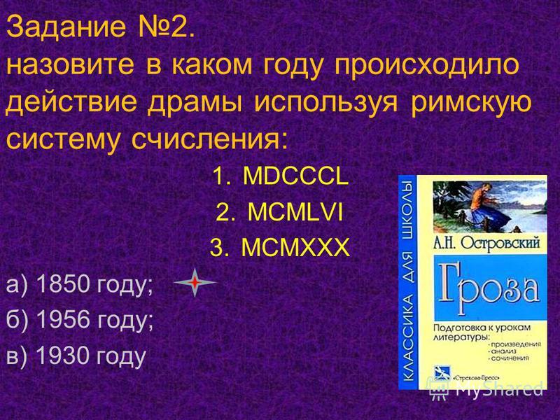 Задание 2. назовите в каком году происходило действие драмы используя римскую систему счисления: 1. МDCCCL 2. MCMLVI 3. MCMXXX а) 1850 году; б) 1956 году; в) 1930 году