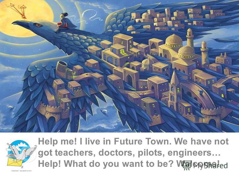 Help me! I live in Future Town. We have not got teachers, doctors, pilots, engineers… Help! What do you want to be? Welcome!