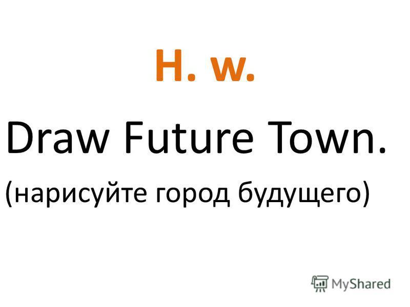 H. w. Draw Future Town. (нарисуйте город будущего)