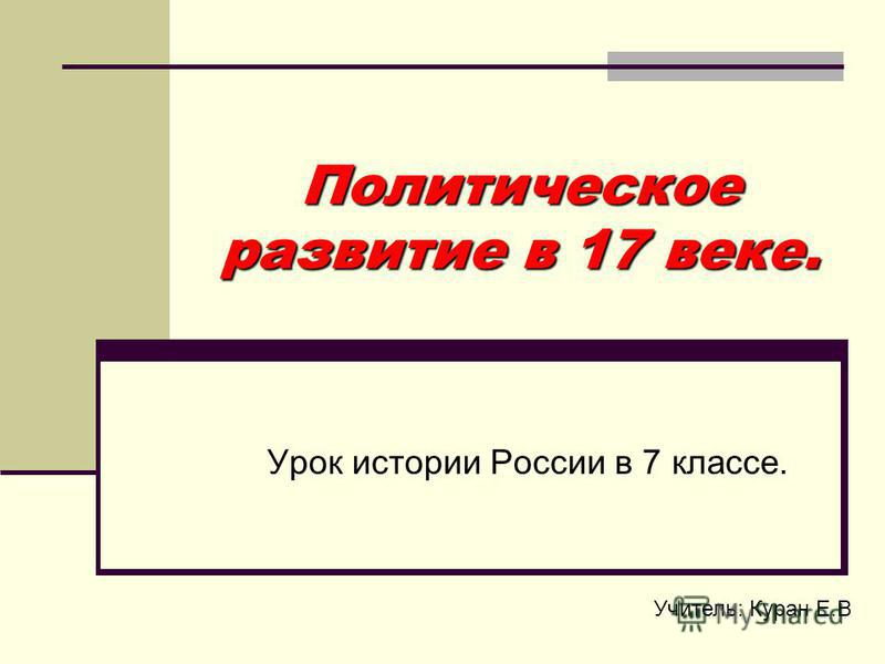 Политическое развитие в 17 веке. Урок истории России в 7 классе. Учитель: Куран Е.В