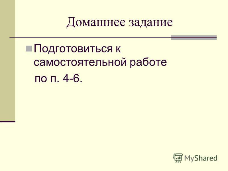 Домашнее задание Подготовиться к самостоятельной работе по п. 4-6.