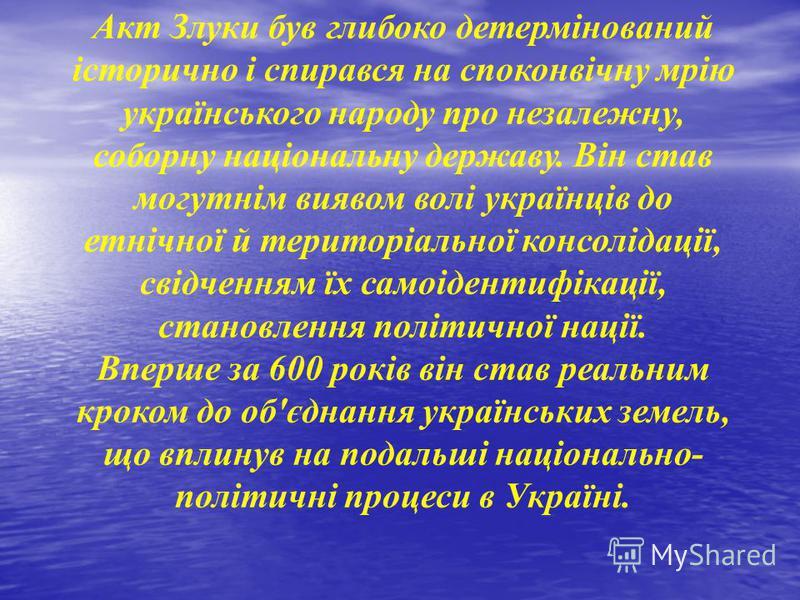 Акт Злуки був глибоко детермінований історично і спирався на споконвічну мрію українського народу про незалежну, соборну національну державу. Він став могутнім виявом волі українців до етнічної й територіальної консолідації, свідченням їх самоідентиф
