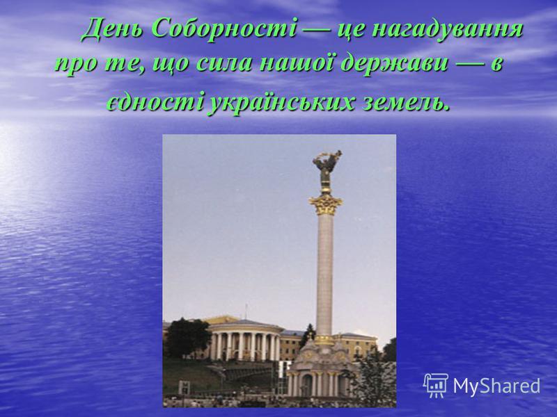 День Соборності це нагадування про те, що сила нашої держави в єдності українських земель. День Соборності це нагадування про те, що сила нашої держави в єдності українських земель.