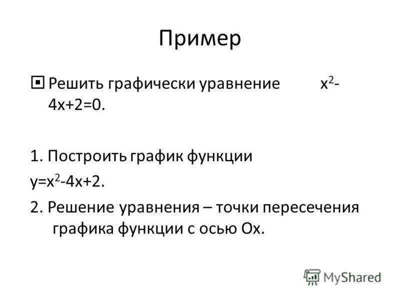 Пример Решить графически уравнение х 2 - 4 х+2=0. 1. Построить график функции у=х 2 -4 х+2. 2. Решение уравнения – точки пересечения графика функции с осью Ох.
