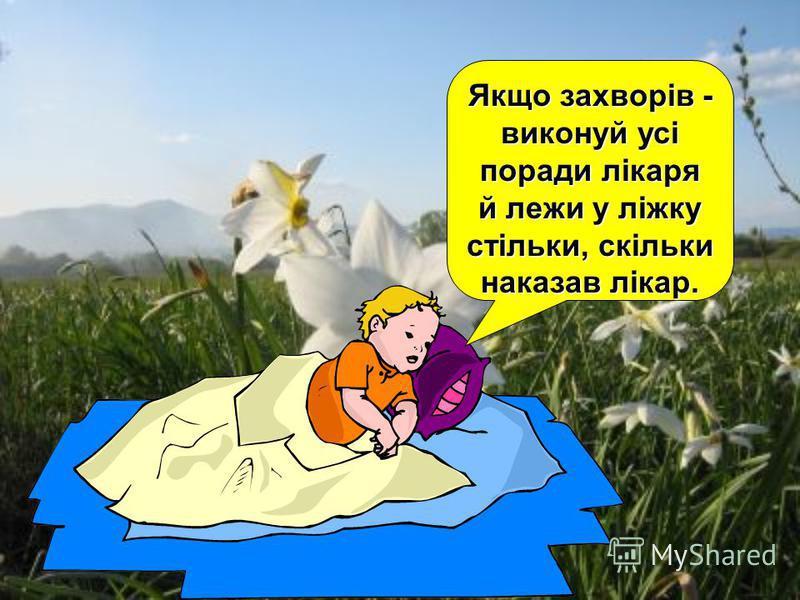 Якщо захворів - виконуй усі поради лікаря й лежи у ліжку стільки, скільки наказав лікар.