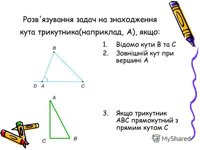 Розв'язування задач на знаходження кута трикутника(наприклад, А), якщо: 1.Відомо кути В та С 2.Зовнішній кут при вершині А 3.Якщо трикутник АВС прямокутний з прямим кутом С
