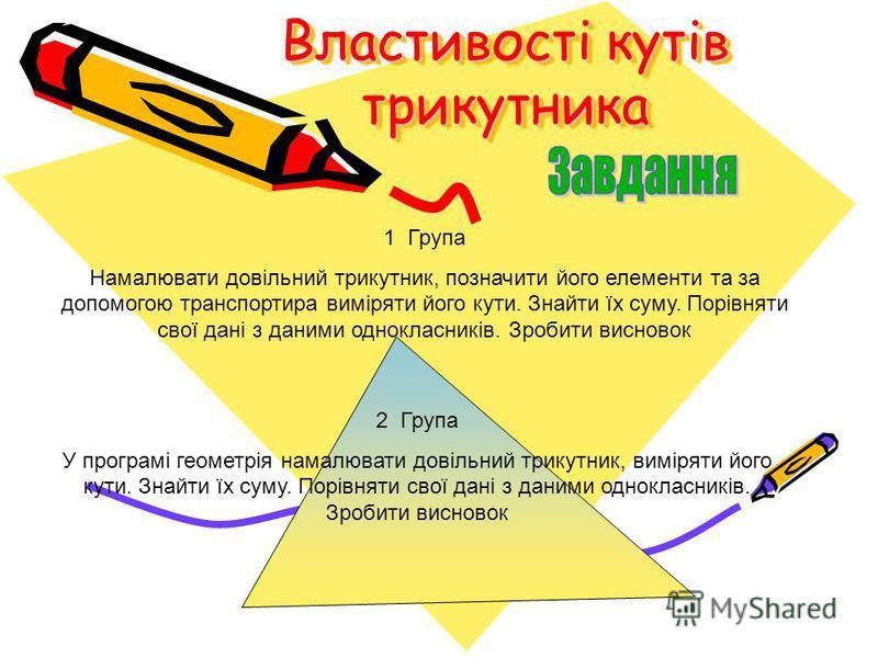Властивості кутів трикутника 1 Група Намалювати довільний трикутник, позначити його елементи та за допомогою транспортира виміряти його кути. Знайти їх суму. Порівняти свої дані з даними однокласників. Зробити висновок 2 Група У програмі геометрія на