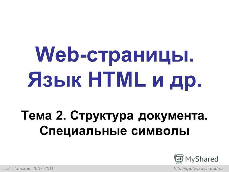 К. Поляков, 2007-2011 http://kpolyakov.narod.ru Web-страницы. Язык HTML и др. Тема 2. Структура документа. Специальные символы