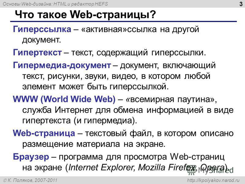 Основы Web-дизайна: HTML и редактор HEFS К. Поляков, 2007-2011 http://kpolyakov.narod.ru 3 Что такое Web-страницы? Гиперссылка – «активная»ссылка на другой документ. Гипертекст – текст, содержащий гиперссылки. Гипермедиа-документ – документ, включающ