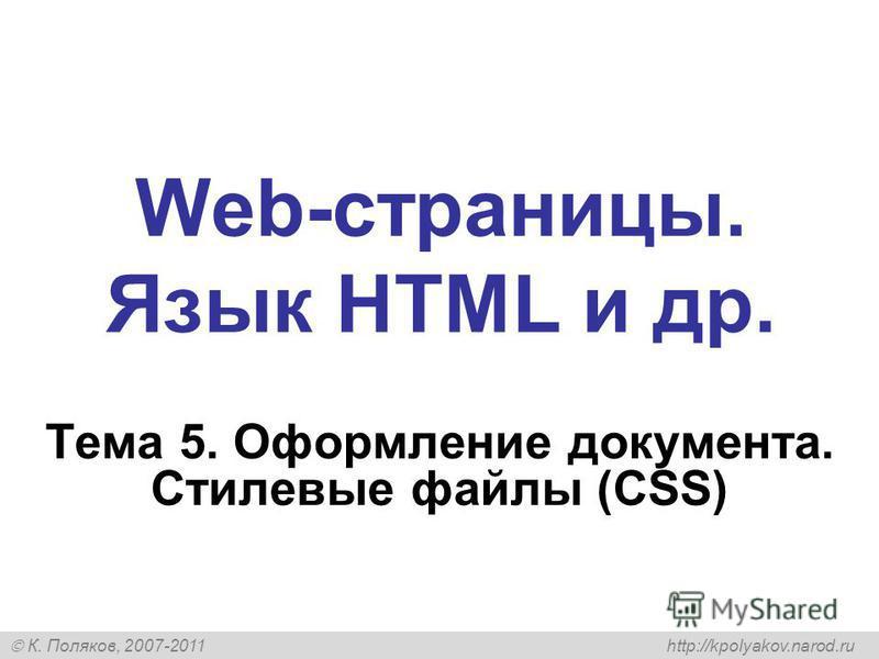 К. Поляков, 2007-2011 http://kpolyakov.narod.ru Web-страницы. Язык HTML и др. Тема 5. Оформление документа. Стилевые файлы (CSS)