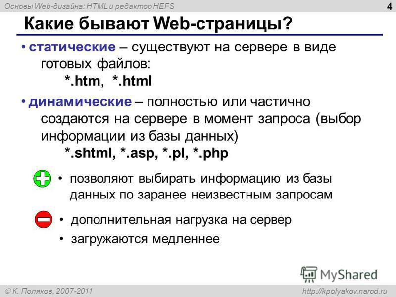 Основы Web-дизайна: HTML и редактор HEFS К. Поляков, 2007-2011 http://kpolyakov.narod.ru 4 Какие бывают Web-страницы? статические – существуют на сервере в виде готовых файлов: *.htm, *.html динамические – полностью или частично создаются на сервере