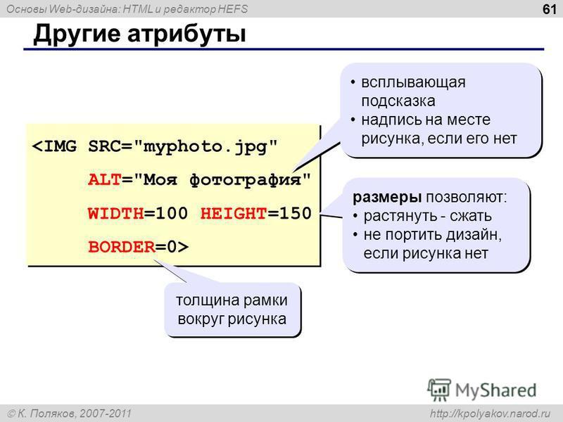 Основы Web-дизайна: HTML и редактор HEFS К. Поляков, 2007-2011 http://kpolyakov.narod.ru 61 Другие атрибуты всплывающая подсказка надпись на месте рисунка, если его нет всплывающая подсказка надпись на месте рисунка, если его нет размеры позволяют: р