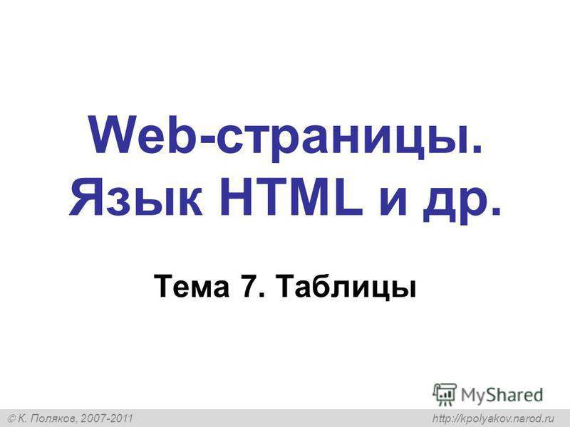 К. Поляков, 2007-2011 http://kpolyakov.narod.ru Web-страницы. Язык HTML и др. Тема 7. Таблицы