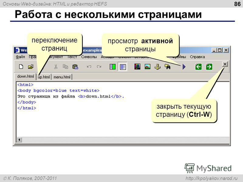 Основы Web-дизайна: HTML и редактор HEFS К. Поляков, 2007-2011 http://kpolyakov.narod.ru 86 Работа с несколькими страницами переключение страниц закрыть текущую страницу (Ctrl-W) просмотр активной страницы