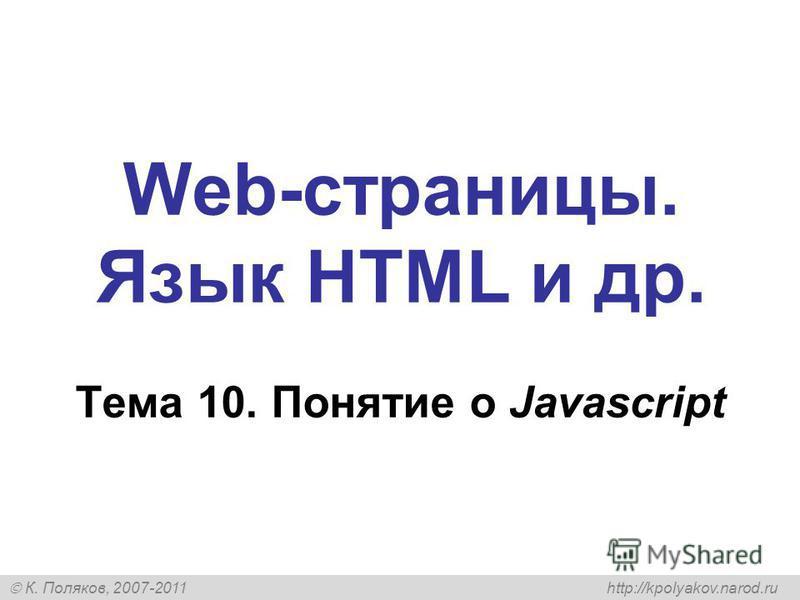 К. Поляков, 2007-2011 http://kpolyakov.narod.ru Web-страницы. Язык HTML и др. Тема 10. Понятие о Javascript