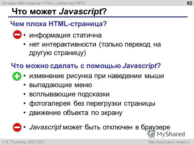 Основы Web-дизайна: HTML и редактор HEFS К. Поляков, 2007-2011 http://kpolyakov.narod.ru 92 Что может Javascript? информация статична нет интерактивности (только переход на другую страницу) Чем плоха HTML-страница? Что можно сделать с помощью Javascr