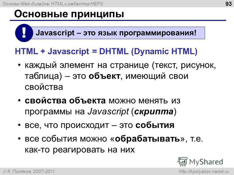 Основы Web-дизайна: HTML и редактор HEFS К. Поляков, 2007-2011 http://kpolyakov.narod.ru 93 Основные принципы каждый элемент на странице (текст, рисунок, таблица) – это объект, имеющий свои свойства свойства объекта можно менять из программы на Javas
