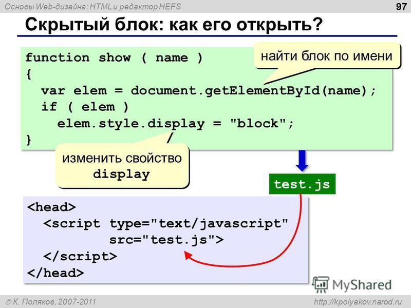 Основы Web-дизайна: HTML и редактор HEFS К. Поляков, 2007-2011 http://kpolyakov.narod.ru Скрытый блок: как его открыть? 97 function show ( name ) { var elem = document.getElementById(name); if ( elem ) elem.style.display =