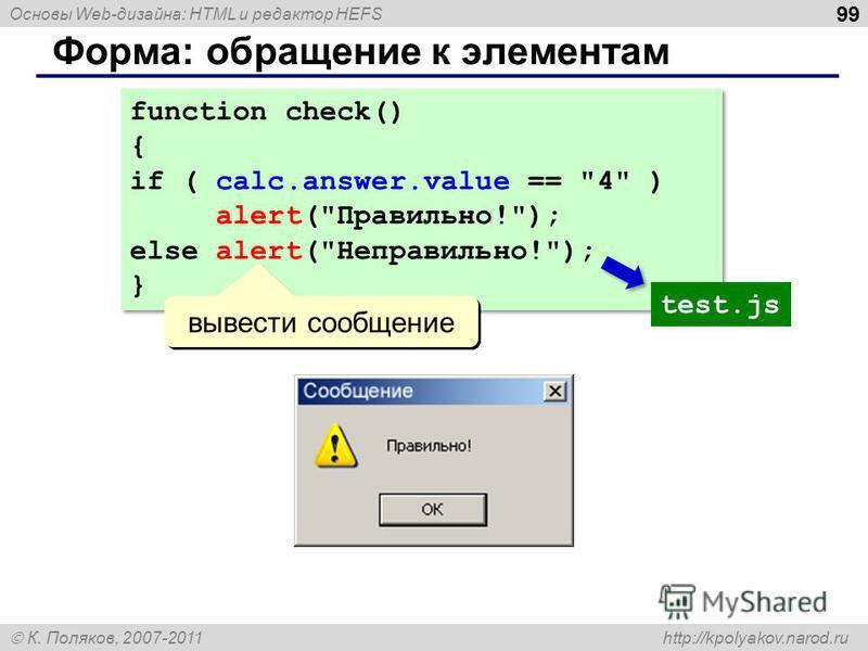 Основы Web-дизайна: HTML и редактор HEFS К. Поляков, 2007-2011 http://kpolyakov.narod.ru Форма: обращение к элементам 99 function check() { if ( calc.answer.value ==