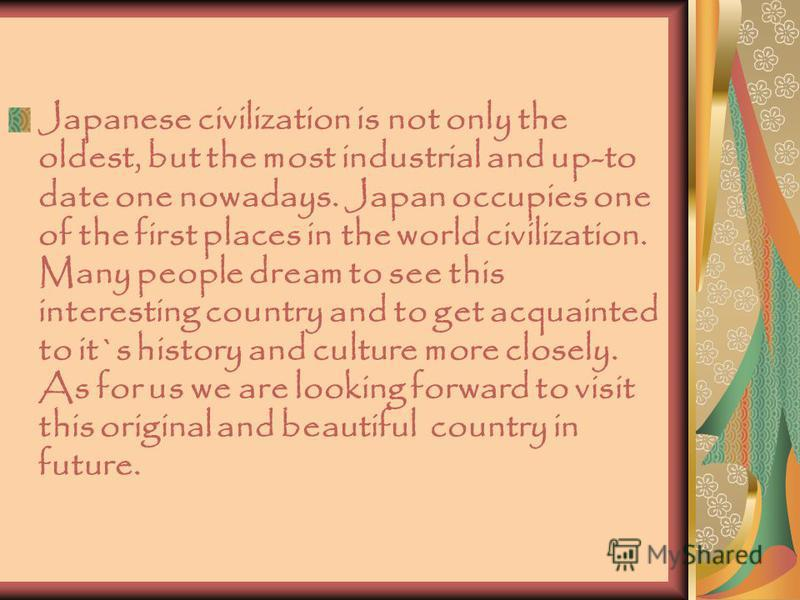 Japanese civilization is not only the oldest, but the most industrial and up-to date one nowadays. Japan occupies one of the first places in the world civilization. Many people dream to see this interesting country and to get acquainted to it`s histo