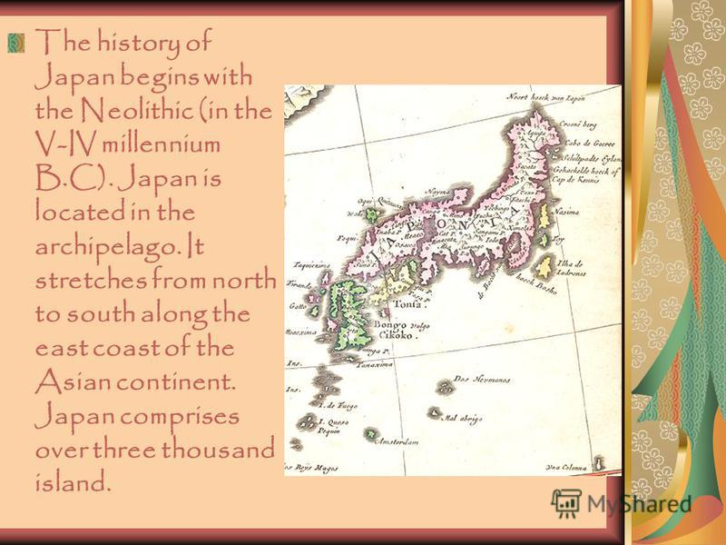 The history of Japan begins with the Neolithic (in the V-IV millennium B.C). Japan is located in the archipelago. It stretches from north to south along the east coast of the Asian continent. Japan comprises over three thousand island.